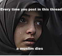 thread: Every time you post in this thread  muslim dies