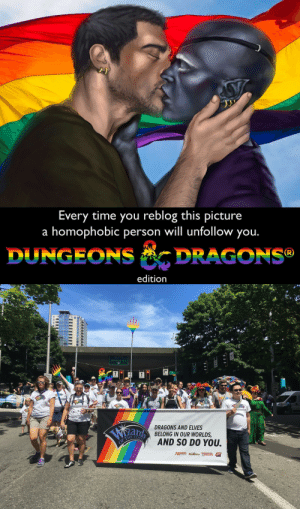 Love, Tumblr, and Blog: Every time you reblog this picture  a homophobic person will unfollow you  DUNGEONS DRAGONS  edition   DRAGONS AND ELVES  BELONG IN OUR WORLDS  HE CO  AND SO DO YOU.  Fr  Neare nothing DUNRAGONS artemis-entreri:[[ The reason that I fell in love with DD + the Forgotten Realms, and the reason that my love for both continues to burn bright. ]]