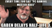 """Gabe: EVERY TIME YOU SAY """"PC GAMING  MASTER RACE""""  GABEN DELAYS HALF-LIFE 3."""