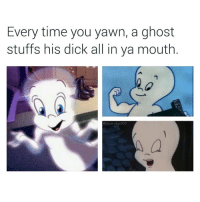 Ghost, Dank Memes, and Ghosts: Every time you yawn, a ghost  stuffs his dick all in ya mouth  @supervillain909 This is why I taught myself to yawn with my fuckin mouth closed asf. 😂😂😂 LMMFAO factsonly staywoke supervillain909