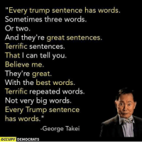 "A Trump Press Conference.: ""Every trump sentence has words.  Sometimes three words  Or two.  And they're great sentences.  Terrific sentences.  That I can tell you.  Believe me.  They're great.  With the best word  Terrific repeated words.  Not very big words.  Every Trump sentence  has words.""  George Takei  OCCUPY DEMOCRATS A Trump Press Conference."