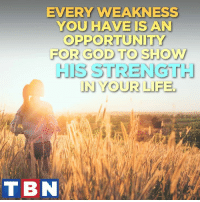 """Memes, 🤖, and Powers: EVERY WEAKNESS  YOU HAVE IS AN  OPPORTUNITY  FOR GOD TO SHOW  STRENGTH  IN YOUR LIFE,  T BN But he said to me, """"My grace is sufficient for you, for my power is made perfect in weakness."""" Therefore I will boast all the more gladly about my weaknesses, so that Christ's power may rest on me. 2 Corinthians 12:9"""