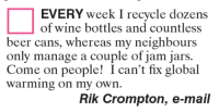 wine bottle: EVERY week I recycle dozens  of wine bottles and countless  beer cans, whereas my neighbours  only manage a couple of jam jars.  Come on people! I can't fix global  Warming on my own.  Rik Crompton, e-mail