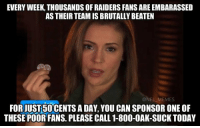 52-0...: EVERY WEEK, THOUSANDS OF RAIDERS FANS AREEMBARASSED  AS THEIR TEAM IS BRUTALLYBEATEN  @NFL MEMES  FORJUST50 CENTS A DAY, YOU CAN SPONSOR ONE oF  THESE POOR FANS. PLEASE CALL 1-800-OAK-SUCK TODAY 52-0...