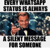 Memes, Whatsapp, and 🤖: EVERY WHATSAPP  STATUS IS ALWAYS  A SILENT MESSAGE  FOR SOMEONE