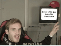 white guy: Every white guy  looks like  PewDiePie  @maddencam11  and that's a fact