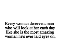 amazing woman: Every woman deserve a man  who will look at her each day  like she is the most amazing  woman he's ever laid eyes o