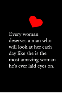 <3: Every woman  deserves a man who  will look at her each  day like she is the  most amazing woman  he's ever laid eyes on <3