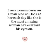 amazing woman: Every woman deserves  a man who willlook at  her each day like she is  the most amazing  woman he's ever laid  his eyes on.  lqs