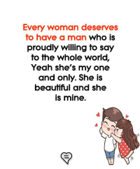Memes, Yeah, and World: Every woman deserves  fo have a man who is  proudly willing fo say  to the whole world,  Yeah she's my one  and only. She is  beauffful and she  is mine