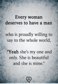 "Beautiful, Memes, and Yeah: Every woman  deserves to have a man  who is proudly willing to  say to the whole world  ""Yeah she's my one and  only. She is beautiful  and she is mine."""