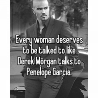 He is the CUTEST @mum_probs: Every woman deserves  to talked tolike  Derek Morgan talks  to  Penelope Garcia. He is the CUTEST @mum_probs