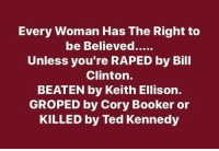 Keith Ellison: Every Woman Has The Right to  Unless you're RAPED by Bill  Clinton.  BEATEN by Keith Ellison.  GROPED by Cory Booker or  KILLED by Ted Kennedy