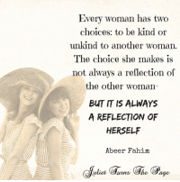Memes, Being Kind, and 🤖: Every woman has two  choices: to be kind or  unkind to another woman  The choice she makes is  not always a reflection of  the other woman  BUT IS ALWAYS  A REFLECTION OF  HERSELF  Abeer Fahim  warns (She <3 Juliet Turns The Page  .