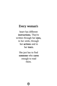 Heart, Smile, and Her: Every woman's  heart has different  instructions. They're  written through her eyes,  in her smile, through  her actions and in  her tears.  She just has to find  someone who cares  enough to read  them