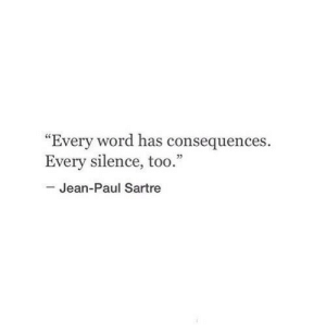 "Word, Silence, and Paul: ""Every word has consequences  Every silence, too.""  Jean-Paul Sartre"