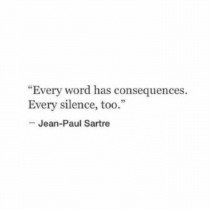 "Consequences: ""Every word has consequences.  Every silence, too.""  -Jean-Paul Sartre"