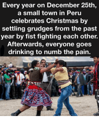 Memes, Peru, and Only One: Every year on December 25th  a small town in Peru  celebrates Christmas by  settling grudges from the past  year by fist fighting each other.  Afterwards, everyone goes  drinking to numb the pain. They ain't the only ones BuDoomBoomTsk 😂😂🕺