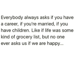 https://t.co/EIsVbSCLgY: Everybody always asks if you have  a career, if you're married, if you  have children. Like if life was some  kind of grocery list, but no one  ever asks us if we are happy... https://t.co/EIsVbSCLgY