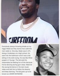 Crying, Dancing, and Gym: Everybody always throwing shade on my  nigga Meek but they dunno how solid this  man really is. One day, Meek was in ATL  doing a fundraiser at a high school. He  went into the bathroom and it was a kid  sitting in the stall crying. He was like What  poppin Lil Youngn. The kid said His  classmates be Making fun of him because  He be dancing during gym class. Meek let  the young kid dance in his next music  video and told him to follow his dreams  and keep dancing. The kid grew up to be  known as USHER RAYMOND Tag someone to share Meeks story