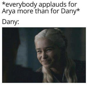 Dany: *everybody applauds for  Arya more than for Dany*  Dany.