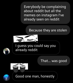 I'm not complaining: Everybody be complaining  about reddit but all the  memes on instagram I've  already seen on reddit  Because they are stolen  I guess you could say you  already reddit  That... was good  THE  Good one man, honestly I'm not complaining