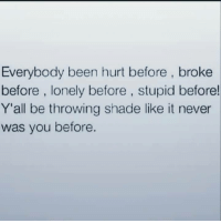 Memes, Shade, and Throwing Shade: Everybody been hurt before, broke  before, lonely before, stupid before!  Y'all be throwing shade like it never  was you before. 💯