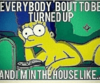 A naked Marge Simpson don't get turnt.: EVERYBODY BOUT TO  BE  URNEDUP  ANDI MINTHEHOUSE LIKE A naked Marge Simpson don't get turnt.