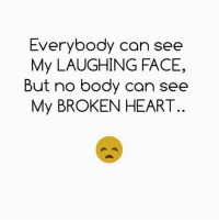 face: Everybody can see  My LAUGHING FACE,  But no body can see  My BROKEN HEART
