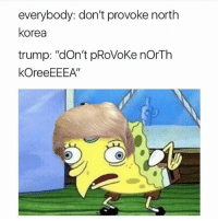 """The worlds gonna end in 2012 anyways 🙌: everybody: don't provoke north  Korea  trump: """"don't pRoVoke norTh  koreeEEEA' The worlds gonna end in 2012 anyways 🙌"""