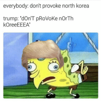"itsfriday friday fridays tgif fbf tbf nickelodeon mocking Fbi relationshipproblems pettybitch fuckery mood puertoricansbelike bitchesbelike statusquotes belike everyone vs donaldtrump 👀👆🏻😂😂😂😂 these chickenspongebob spongebob memes are outofcontrol stupid ➡️: everybody: don't provoke north korea  trump: ""donT pRoVoke norTh  KOreeEEEA"" itsfriday friday fridays tgif fbf tbf nickelodeon mocking Fbi relationshipproblems pettybitch fuckery mood puertoricansbelike bitchesbelike statusquotes belike everyone vs donaldtrump 👀👆🏻😂😂😂😂 these chickenspongebob spongebob memes are outofcontrol stupid ➡️"
