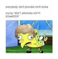 """FUCk i can't handle this meme: everybody: don't provoke north korea  trump: """"dOn'T pRoVoKe nOrTh  kOreeEEEA"""" FUCk i can't handle this meme"""