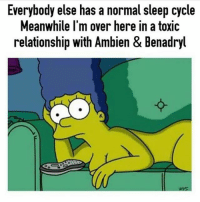 Benadryl, Memes, and Ambien: Everybody else has a normal sleep cycle  Meanwhile l'm over here in a toxic  relationship with Ambien & Benadryl @dizzle_saint_james 🤣🤣🤣🤣 these are great swipeleft and follow @dizzle_saint_james @dizzle_saint_james @dizzle_saint_james