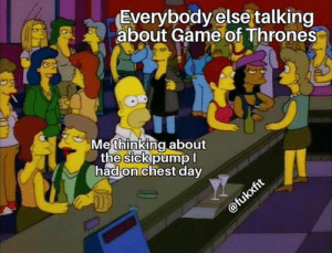 Am I the only one?! Via @fuckxfit: Everybody else talking  about Game of Thrones  Me thinking.about  the sick pump  had on chest day Am I the only one?! Via @fuckxfit