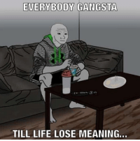 I feel this: EVERYBODY GANGSTA  TILL LIFE LOSE MEANING. I feel this