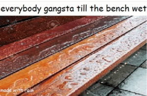 Be Like, Gangsta, and Rain: everybody gangsta till the bench wet  made with rain It be like that 😔