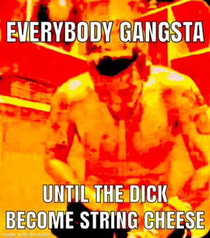 That PP tho 😩😩😩: EVERYBODY GANGSTA  UNTIL THE DICK  BECOME STRING CHEESE  made with mematic That PP tho 😩😩😩