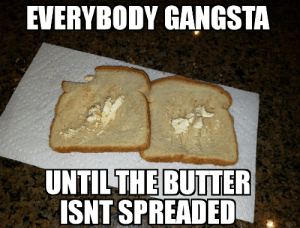 Gangsta, Poop, and And: EVERYBODY GANGSTA  UNTILTHE BUTTER  ISNT SPREADED I farded and poop ed