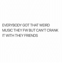 Do y'all agree? 👇🎶🤔 https://t.co/iKV7TuqRt1: EVERYBODY GOT THAT WEIRD  MUSIC THEY FW BUT CAN'T CRANK  IT WITH THEY FRIENDS Do y'all agree? 👇🎶🤔 https://t.co/iKV7TuqRt1