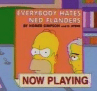 TFW no one will shut up about that Ned Flanders band: EVERYBODY HATES  NED FLANDERS  HOMER SIMPSON  NOW PLAYING TFW no one will shut up about that Ned Flanders band