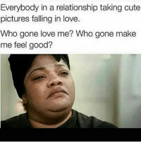 Hmm? 😂: Everybody in a relationship taking cute  pictures falling in love.  who gone love me? Who gone make  me feel good? Hmm? 😂