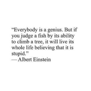 "Albert Einstein, Life, and Einstein: ""Everybody is a genius. But if  you judge a fish by its ability  to climb a tree, it will live its  whole life believing that it is  stupid.""  1  22  Albert Einstein"