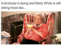 Ye: Everybody is dying and Betty White is still  sitting there like. Ye
