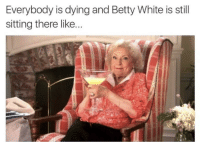She is the immortal one: Everybody is dying and Betty White is still  sitting there like She is the immortal one