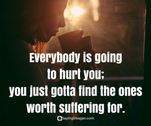 Sad Love Quotes – Heart Broken Quotes #sayingimages #sadlovequotes #heartbrokenquotes: Everybody is going  to hurt you:  you just gotla find the ones  Worth Suflering for.  Saynngglmages.com Sad Love Quotes – Heart Broken Quotes #sayingimages #sadlovequotes #heartbrokenquotes