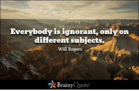 Ignorant, Memes, and Quotes: Everybody is ignorant, only on  different subjects.  Wil Rogers  Brainy Quote Everybody is ignorant, only on different subjects. - Will Rogers https://www.brainyquote.com/quotes/quotes/w/willrogers161235.html #brainyquote #QOTD #knowledge #mountains