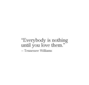 "Love Them: ""Everybody is nothing  until you love them.""  - Tennessee Williams"