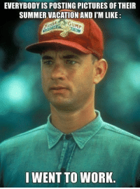 Memes, Work, and Summer: EVERYBODY IS POSTING PICTURES OF THEIR  SUMMER VACATION AND I'M LIKE:  GUMP  I WENT TO WORK