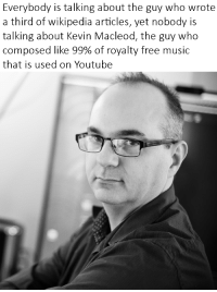 Music, Wikipedia, and youtube.com: Everybody is talking about the guy who wrote  a third of wikipedia articles, yet nobody is  talking about Kevin Macleod, the guy who  composed like 99% of royalty free music  that is used on Youtube C'mon Y'all, give the Legend some Respek