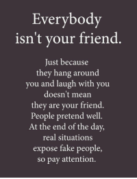 Fake, Mean, and Friend: Everybody  isn't your friend  Just because  they hang around  you and laugh with you  doesn't mean  they are your friend.  People pretend well.  At the end of the day,  real situations  expose fake people,  so pay attention.